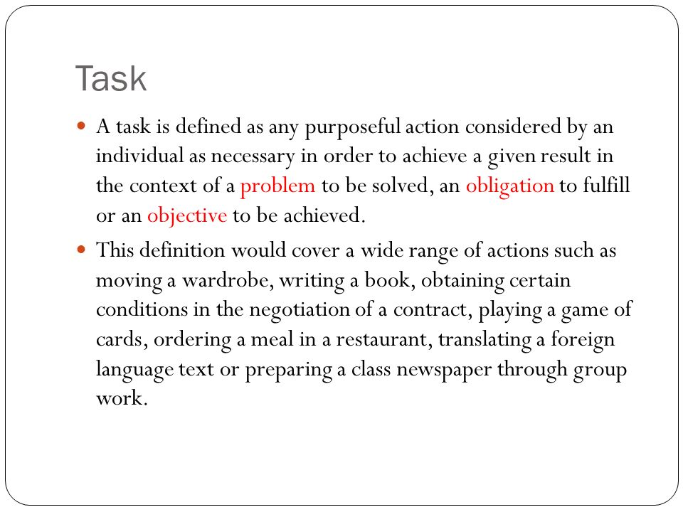 Task A task is defined as any purposeful action considered by an individual as necessary in order to achieve a given result in the context of a problem to be solved, an obligation to fulfill or an objective to be achieved.