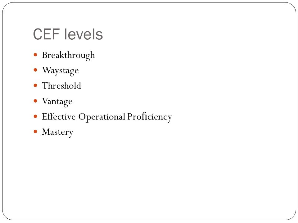 CEF levels Breakthrough Waystage Threshold Vantage Effective Operational Pro fi ciency Mastery