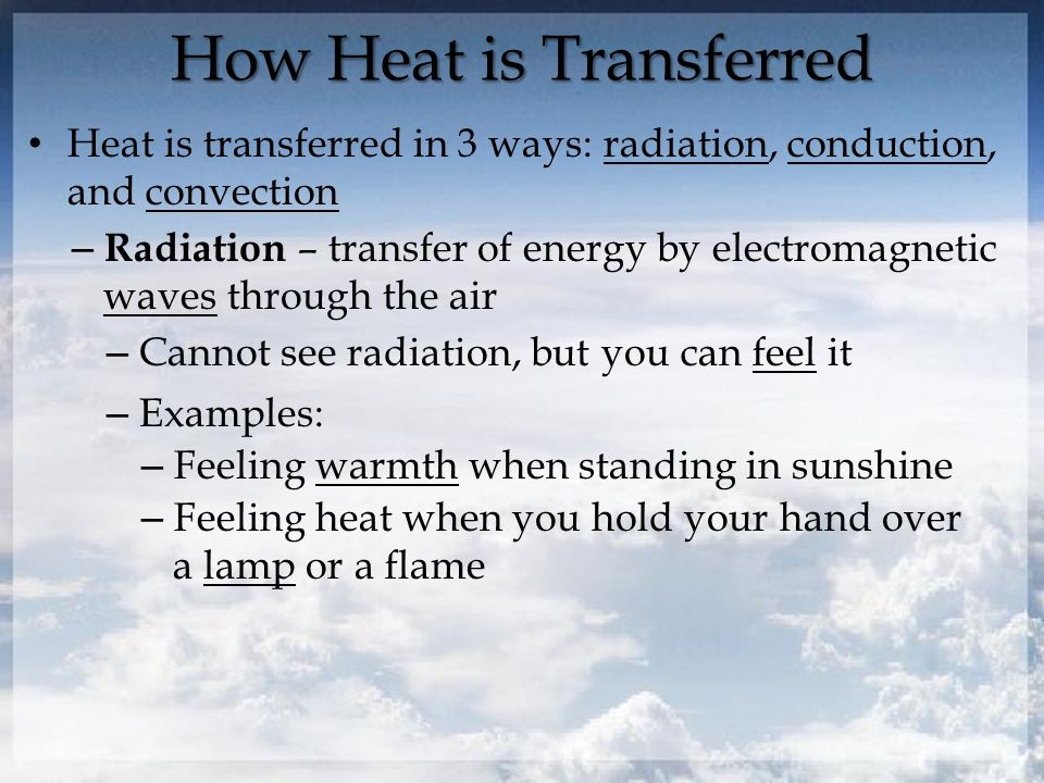 How Heat is Transferred Heat is transferred in 3 ways: radiation, conduction, and convection – Radiation – transfer of energy by electromagnetic waves through the air – Cannot see radiation, but you can feel it – Examples: – Feeling warmth when standing in sunshine – Feeling heat when you hold your hand over a lamp or a flame