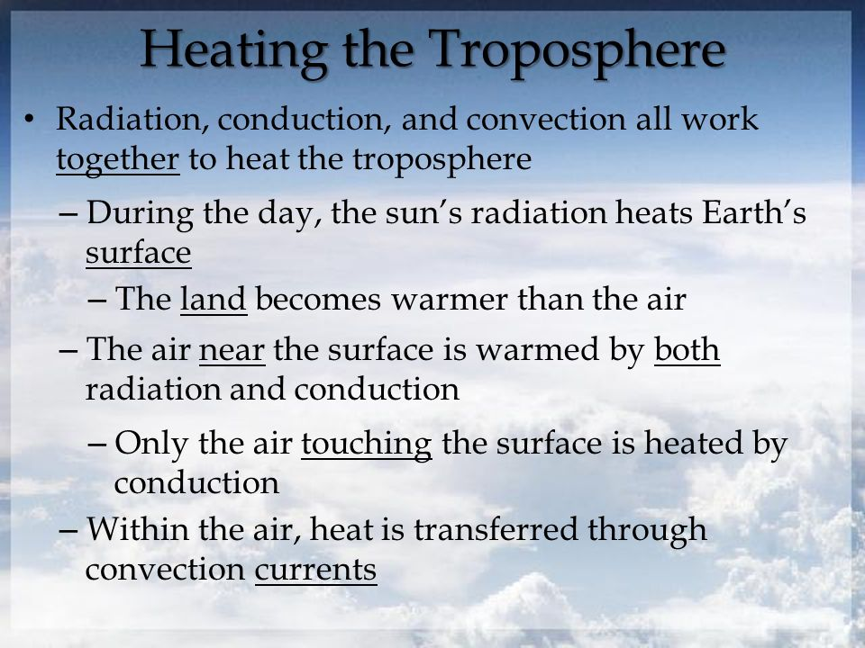 Heating the Troposphere Radiation, conduction, and convection all work together to heat the troposphere – During the day, the sun's radiation heats Earth's surface – The land becomes warmer than the air – The air near the surface is warmed by both radiation and conduction – Only the air touching the surface is heated by conduction – Within the air, heat is transferred through convection currents