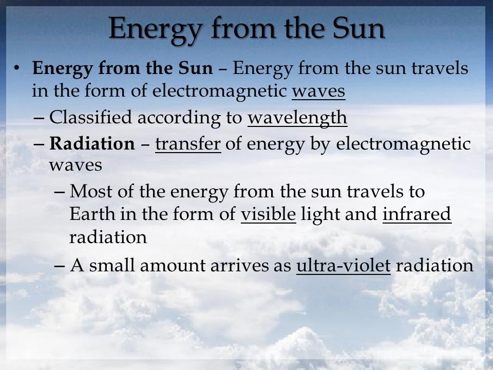 Energy from the Sun Energy from the Sun – Energy from the sun travels in the form of electromagnetic waves – Classified according to wavelength – Radiation – transfer of energy by electromagnetic waves – Most of the energy from the sun travels to Earth in the form of visible light and infrared radiation – A small amount arrives as ultra-violet radiation