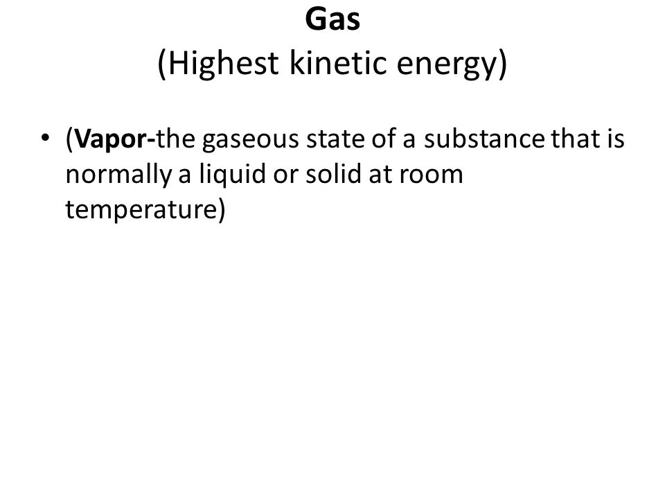 Gas (Highest kinetic energy) (Vapor-the gaseous state of a substance that is normally a liquid or solid at room temperature)