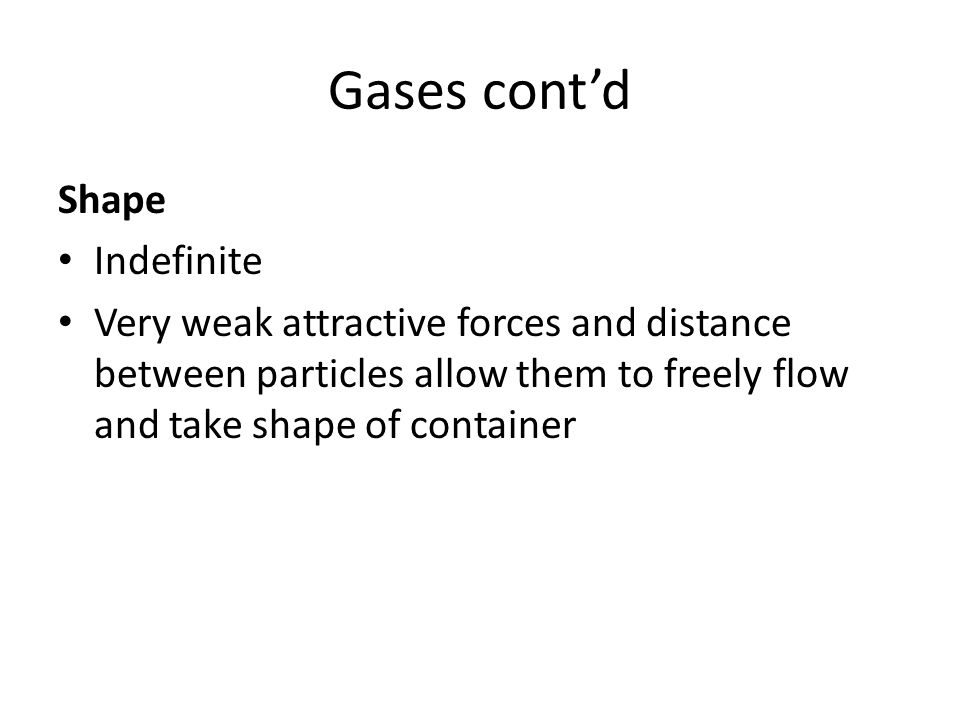 Gases cont'd Shape Indefinite Very weak attractive forces and distance between particles allow them to freely flow and take shape of container