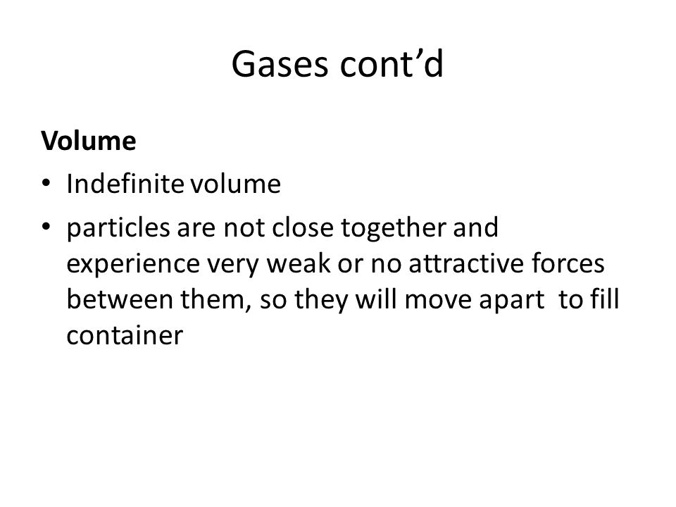 Gases cont'd Volume Indefinite volume particles are not close together and experience very weak or no attractive forces between them, so they will move apart to fill container