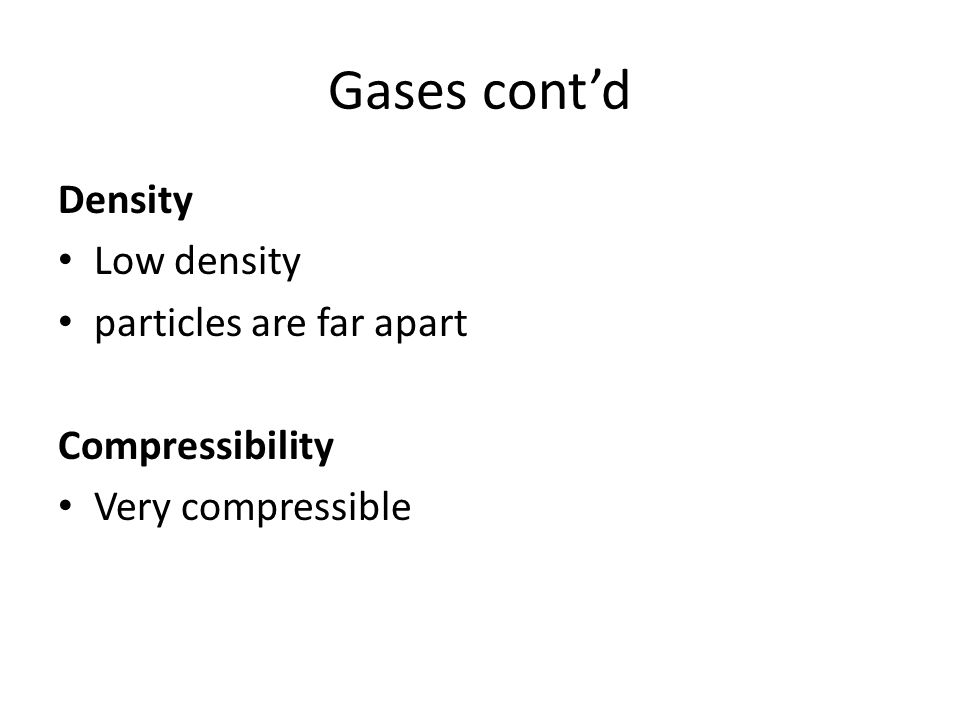 Gases cont'd Density Low density particles are far apart Compressibility Very compressible