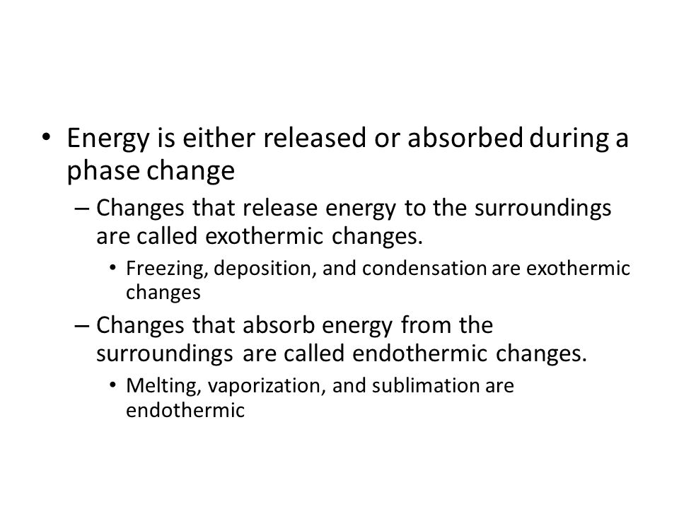 Energy is either released or absorbed during a phase change – Changes that release energy to the surroundings are called exothermic changes.