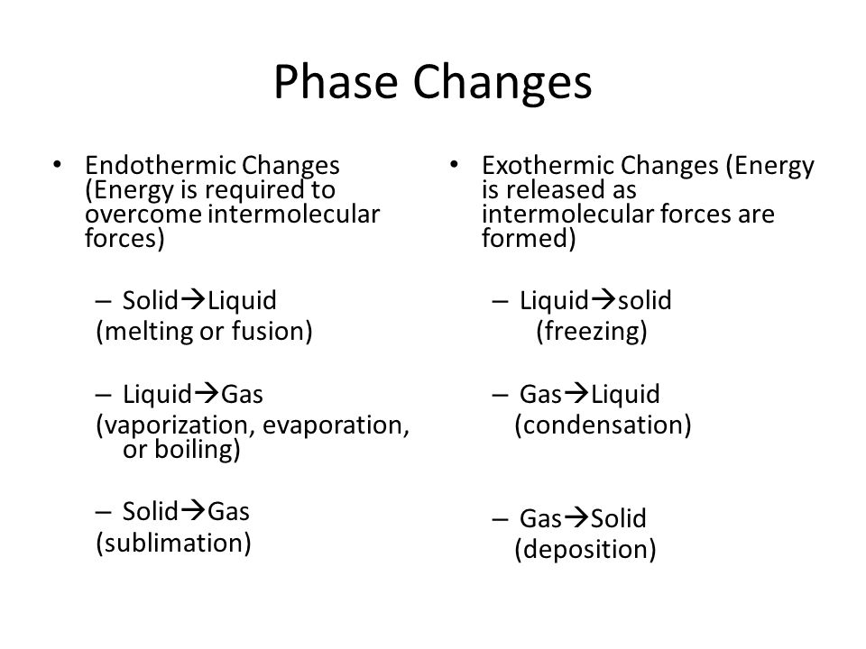 Phase Changes Endothermic Changes (Energy is required to overcome intermolecular forces) – Solid  Liquid (melting or fusion) – Liquid  Gas (vaporization, evaporation, or boiling) – Solid  Gas (sublimation) Exothermic Changes (Energy is released as intermolecular forces are formed) – Liquid  solid (freezing) – Gas  Liquid (condensation) – Gas  Solid (deposition)