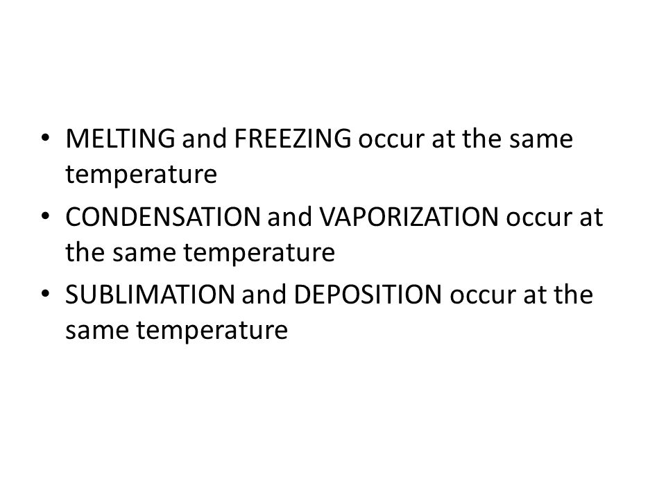 MELTING and FREEZING occur at the same temperature CONDENSATION and VAPORIZATION occur at the same temperature SUBLIMATION and DEPOSITION occur at the same temperature