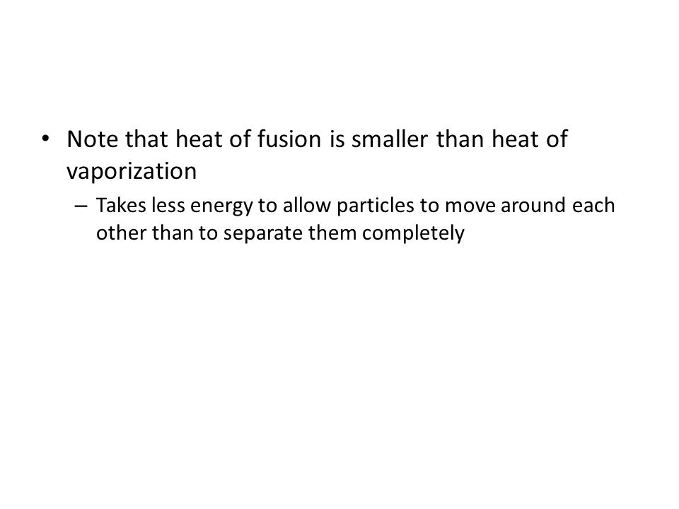 Note that heat of fusion is smaller than heat of vaporization – Takes less energy to allow particles to move around each other than to separate them completely