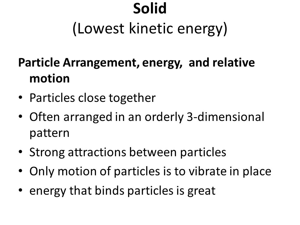 Solid (Lowest kinetic energy) Particle Arrangement, energy, and relative motion Particles close together Often arranged in an orderly 3-dimensional pattern Strong attractions between particles Only motion of particles is to vibrate in place energy that binds particles is great