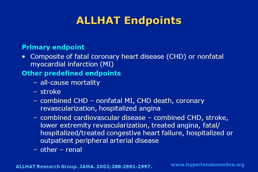 ALLHAT Endpoints Primary endpoint Composite of fatal coronary heart disease (CHD) or nonfatal myocardial infarction (MI) Other predefined endpoints –all-cause mortality –stroke –combined CHD – nonfatal MI, CHD death, coronary revascularization, hospitalized angina –combined cardiovascular disease – combined CHD, stroke, lower extremity revascularization, treated angina, fatal/ hospitalized/treated congestive heart failure, hospitalized or outpatient peripheral arterial disease –other – renal ALLHAT Research Group.
