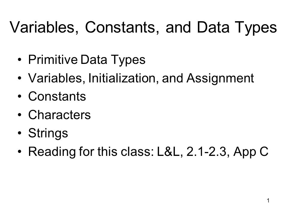 1 Variables, Constants, and Data Types Primitive Data Types Variables, Initialization, and Assignment Constants Characters Strings Reading for this class: L&L, , App C