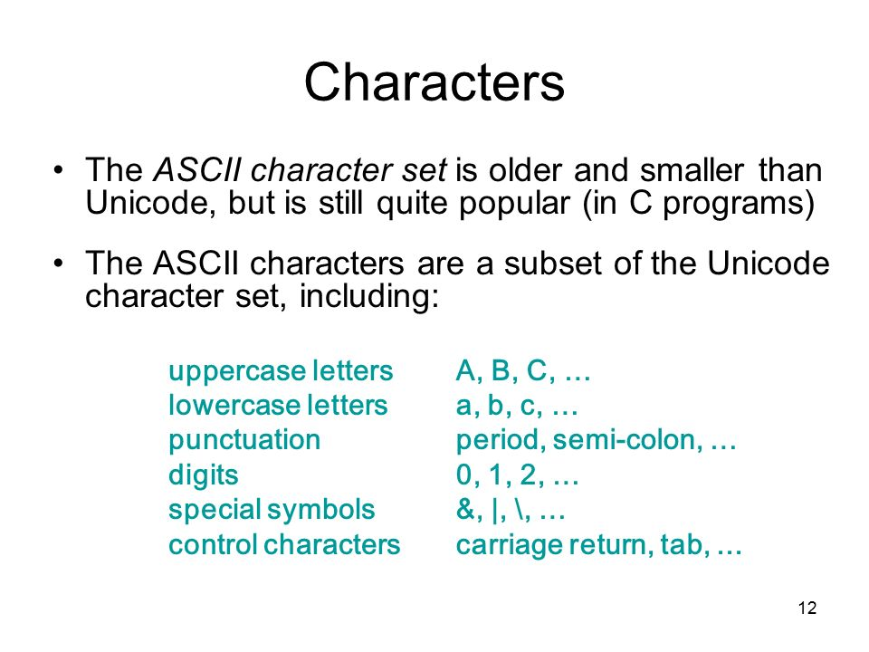 12 Characters The ASCII character set is older and smaller than Unicode, but is still quite popular (in C programs) The ASCII characters are a subset of the Unicode character set, including: uppercase letters lowercase letters punctuation digits special symbols control characters A, B, C, … a, b, c, … period, semi-colon, … 0, 1, 2, … &, |, \, … carriage return, tab,...