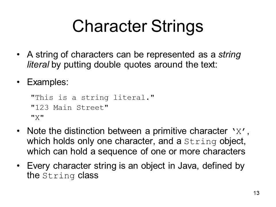 13 Character Strings A string of characters can be represented as a string literal by putting double quotes around the text: Examples: This is a string literal. 123 Main Street X Note the distinction between a primitive character 'X', which holds only one character, and a String object, which can hold a sequence of one or more characters Every character string is an object in Java, defined by the String class