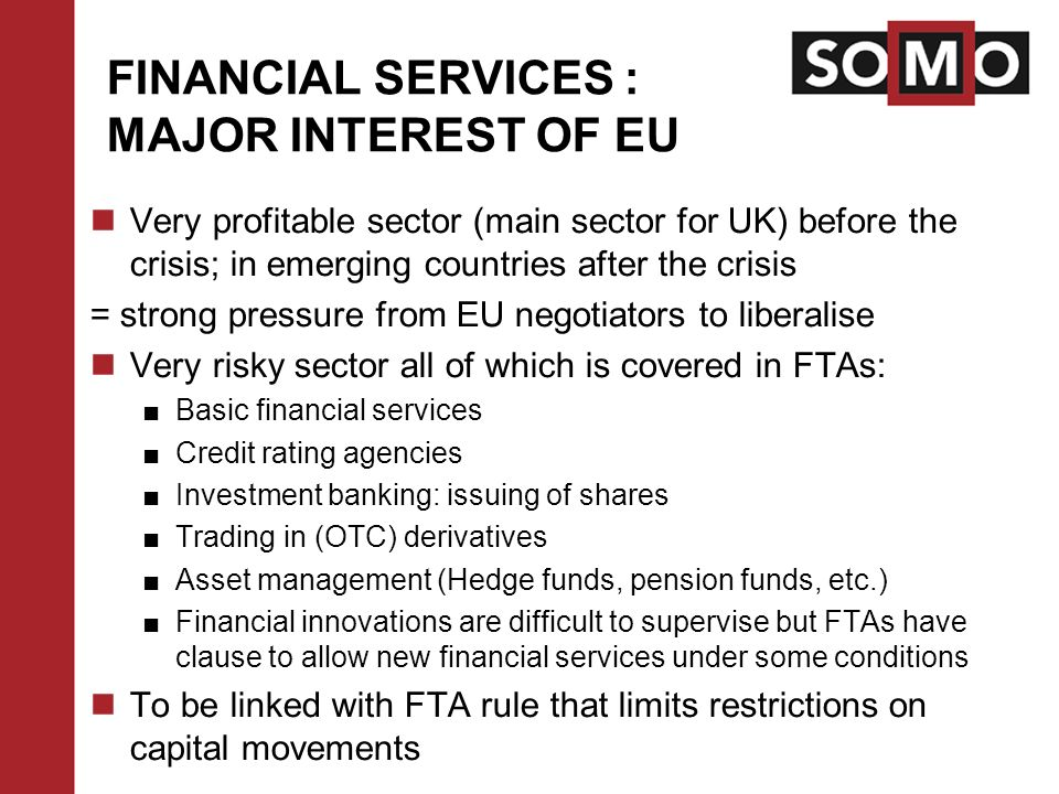 FINANCIAL SERVICES : MAJOR INTEREST OF EU Very profitable sector (main sector for UK) before the crisis; in emerging countries after the crisis = strong pressure from EU negotiators to liberalise Very risky sector all of which is covered in FTAs: ■Basic financial services ■Credit rating agencies ■Investment banking: issuing of shares ■Trading in (OTC) derivatives ■Asset management (Hedge funds, pension funds, etc.) ■Financial innovations are difficult to supervise but FTAs have clause to allow new financial services under some conditions To be linked with FTA rule that limits restrictions on capital movements