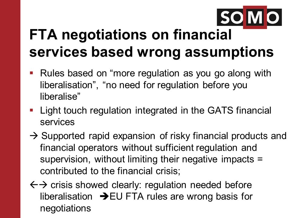 FTA negotiations on financial services based wrong assumptions  Rules based on more regulation as you go along with liberalisation , no need for regulation before you liberalise  Light touch regulation integrated in the GATS financial services  Supported rapid expansion of risky financial products and financial operators without sufficient regulation and supervision, without limiting their negative impacts = contributed to the financial crisis;  crisis showed clearly: regulation needed before liberalisation  EU FTA rules are wrong basis for negotiations