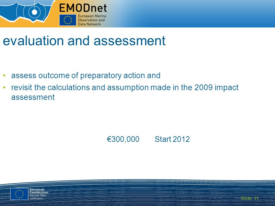 Slide MARITIME AFFAIRS 11 evaluation and assessment assess outcome of preparatory action and revisit the calculations and assumption made in the 2009 impact assessment €300,000Start 2012