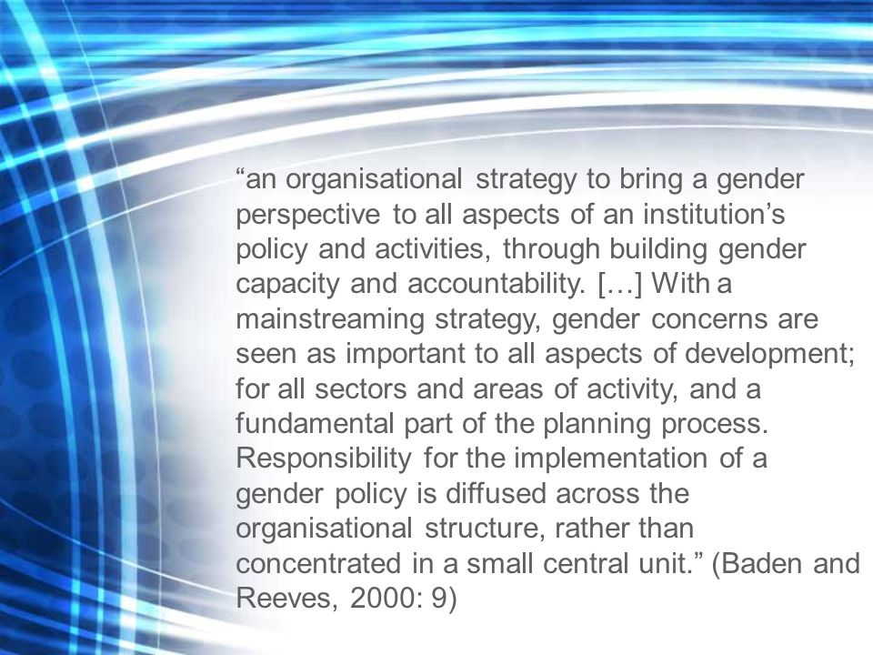 an organisational strategy to bring a gender perspective to all aspects of an institution's policy and activities, through building gender capacity and accountability.