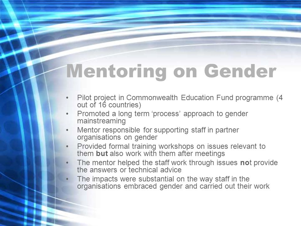 Mentoring on Gender Pilot project in Commonwealth Education Fund programme (4 out of 16 countries) Promoted a long term 'process' approach to gender mainstreaming Mentor responsible for supporting staff in partner organisations on gender Provided formal training workshops on issues relevant to them but also work with them after meetings The mentor helped the staff work through issues not provide the answers or technical advice The impacts were substantial on the way staff in the organisations embraced gender and carried out their work