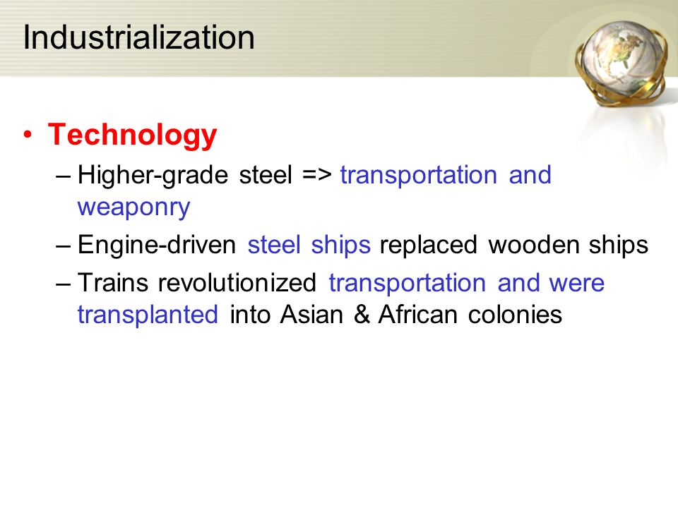 Industrialization Technology –Higher-grade steel => transportation and weaponry –Engine-driven steel ships replaced wooden ships –Trains revolutionized transportation and were transplanted into Asian & African colonies
