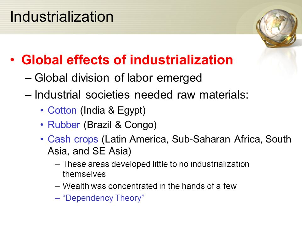 Industrialization Global effects of industrialization –Global division of labor emerged –Industrial societies needed raw materials: Cotton (India & Egypt) Rubber (Brazil & Congo) Cash crops (Latin America, Sub-Saharan Africa, South Asia, and SE Asia) –These areas developed little to no industrialization themselves –Wealth was concentrated in the hands of a few – Dependency Theory