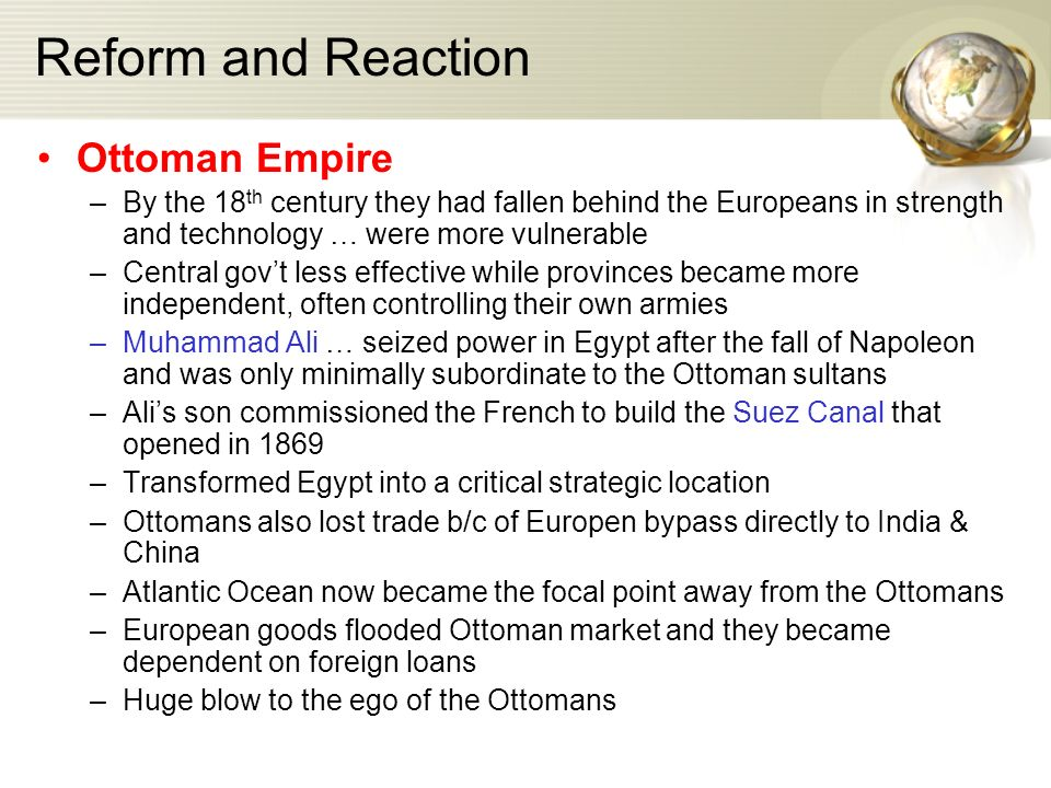 Reform and Reaction Ottoman Empire –By the 18 th century they had fallen behind the Europeans in strength and technology … were more vulnerable –Central gov't less effective while provinces became more independent, often controlling their own armies –Muhammad Ali … seized power in Egypt after the fall of Napoleon and was only minimally subordinate to the Ottoman sultans –Ali's son commissioned the French to build the Suez Canal that opened in 1869 –Transformed Egypt into a critical strategic location –Ottomans also lost trade b/c of Europen bypass directly to India & China –Atlantic Ocean now became the focal point away from the Ottomans –European goods flooded Ottoman market and they became dependent on foreign loans –Huge blow to the ego of the Ottomans