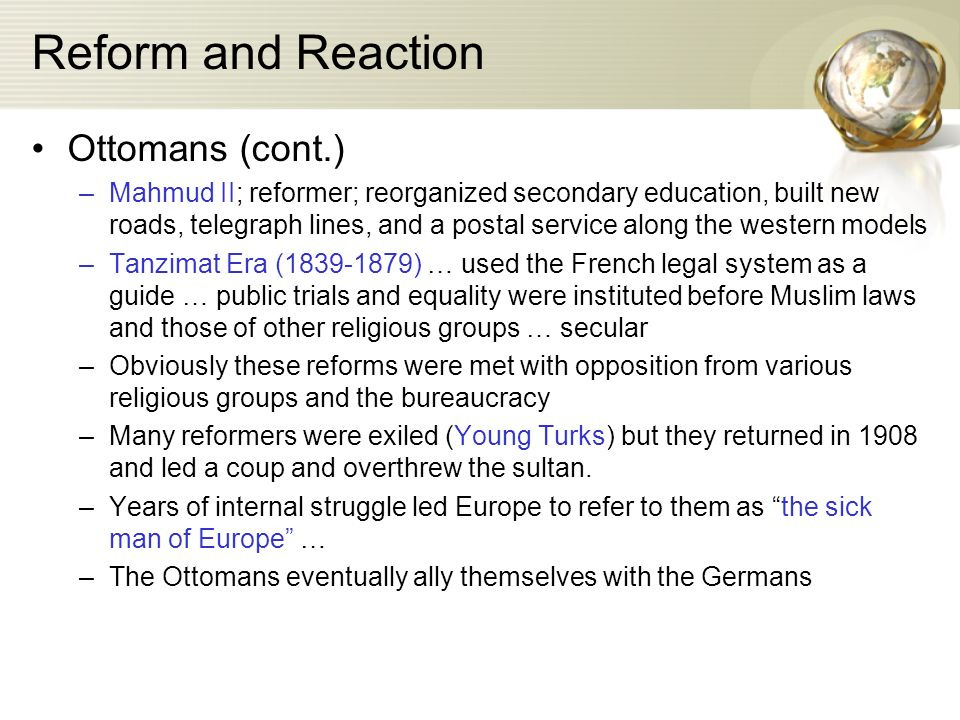 Reform and Reaction Ottomans (cont.) –Mahmud II; reformer; reorganized secondary education, built new roads, telegraph lines, and a postal service along the western models –Tanzimat Era (1839-1879) … used the French legal system as a guide … public trials and equality were instituted before Muslim laws and those of other religious groups … secular –Obviously these reforms were met with opposition from various religious groups and the bureaucracy –Many reformers were exiled (Young Turks) but they returned in 1908 and led a coup and overthrew the sultan.