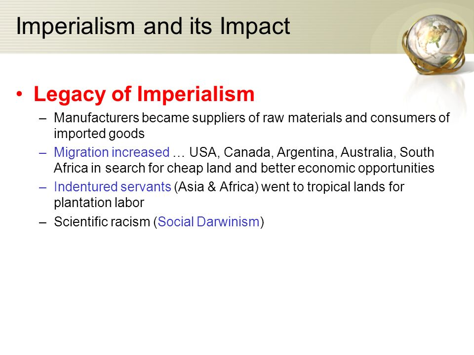Imperialism and its Impact Legacy of Imperialism –Manufacturers became suppliers of raw materials and consumers of imported goods –Migration increased … USA, Canada, Argentina, Australia, South Africa in search for cheap land and better economic opportunities –Indentured servants (Asia & Africa) went to tropical lands for plantation labor –Scientific racism (Social Darwinism)
