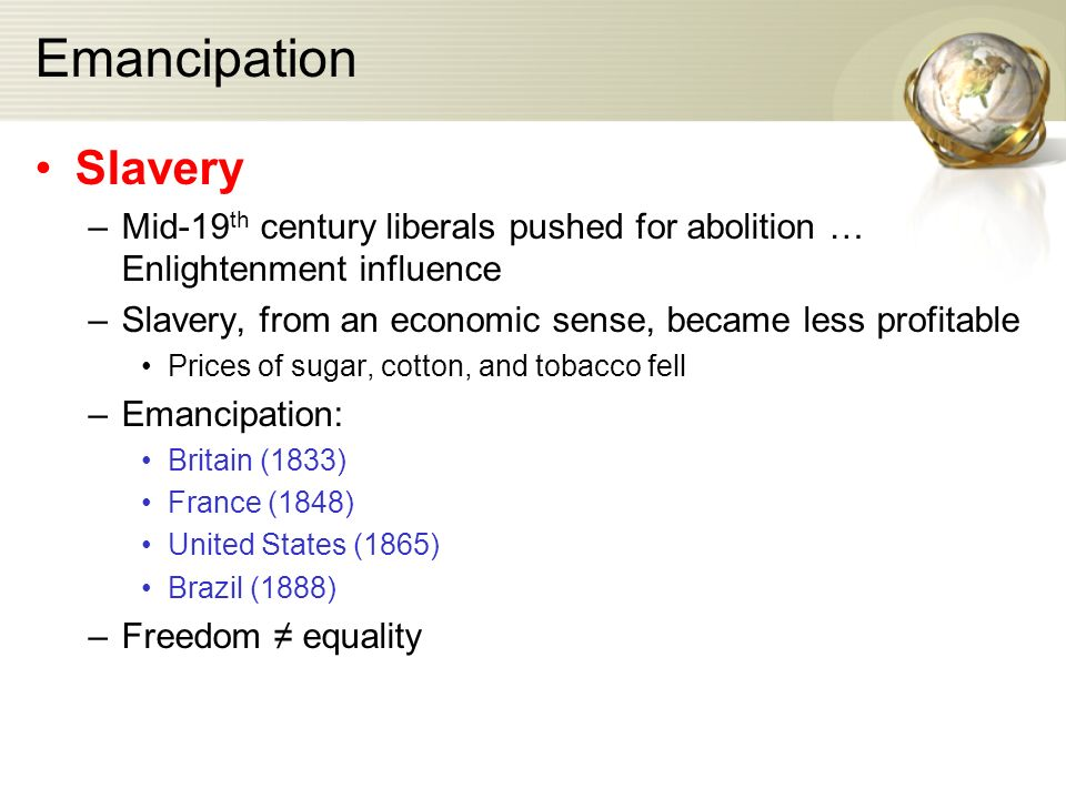 Emancipation Slavery –Mid-19 th century liberals pushed for abolition … Enlightenment influence –Slavery, from an economic sense, became less profitable Prices of sugar, cotton, and tobacco fell –Emancipation: Britain (1833) France (1848) United States (1865) Brazil (1888) –Freedom ≠ equality