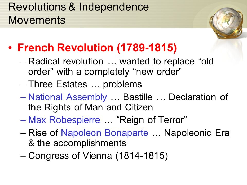 Revolutions & Independence Movements French Revolution (1789-1815) –Radical revolution … wanted to replace old order with a completely new order –Three Estates … problems –National Assembly … Bastille … Declaration of the Rights of Man and Citizen –Max Robespierre … Reign of Terror –Rise of Napoleon Bonaparte … Napoleonic Era & the accomplishments –Congress of Vienna (1814-1815)