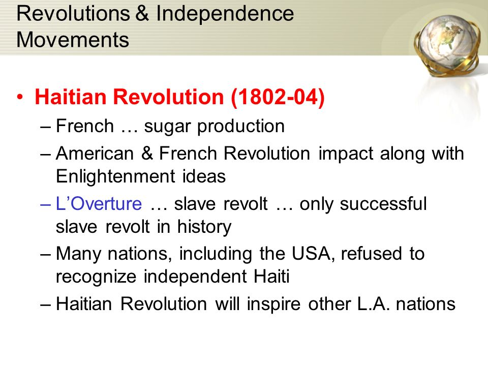 Revolutions & Independence Movements Haitian Revolution (1802-04) –French … sugar production –American & French Revolution impact along with Enlightenment ideas –L'Overture … slave revolt … only successful slave revolt in history –Many nations, including the USA, refused to recognize independent Haiti –Haitian Revolution will inspire other L.A.