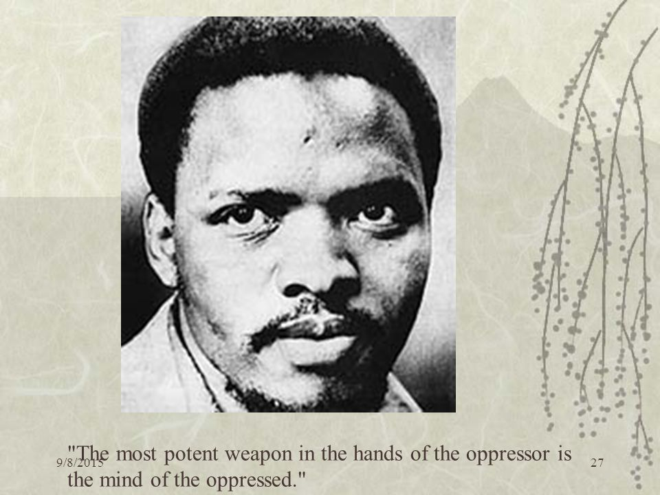 9/8/ The most potent weapon in the hands of the oppressor is the mind of the oppressed.