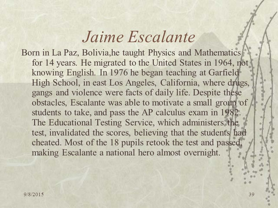 9/8/ Jaime Escalante Born in La Paz, Bolivia,he taught Physics and Mathematics for 14 years.