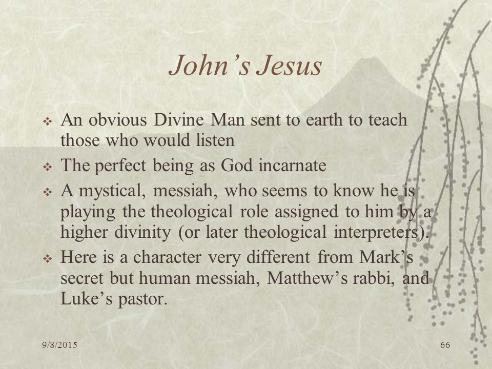 9/8/ John's Jesus  An obvious Divine Man sent to earth to teach those who would listen  The perfect being as God incarnate  A mystical, messiah, who seems to know he is playing the theological role assigned to him by a higher divinity (or later theological interpreters).