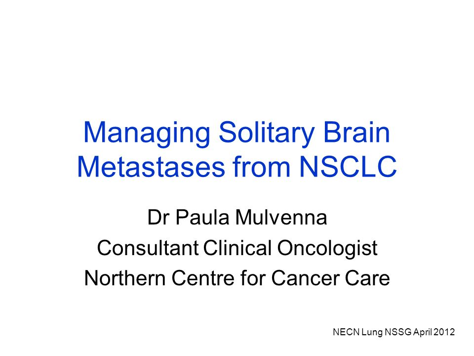 NECN Lung NSSG April 2012 Managing Solitary Brain Metastases from NSCLC Dr Paula Mulvenna Consultant Clinical Oncologist Northern Centre for Cancer Care