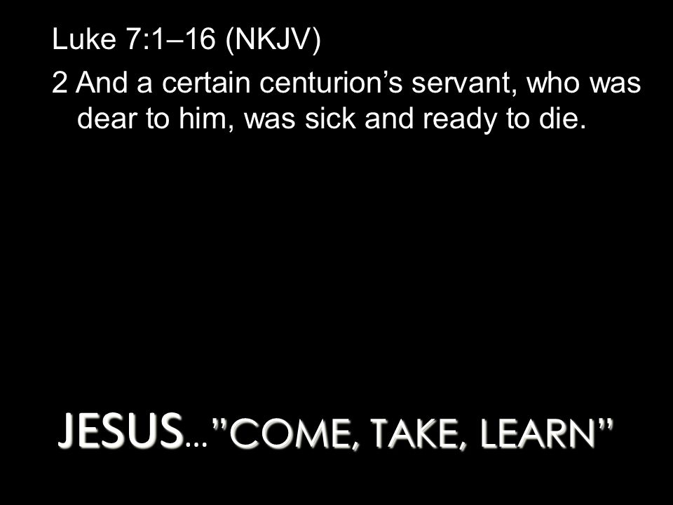 JESUS COME, TAKE, LEARN JESUS … COME, TAKE, LEARN Luke 7:1–16 (NKJV) 2 And a certain centurion's servant, who was dear to him, was sick and ready to die.