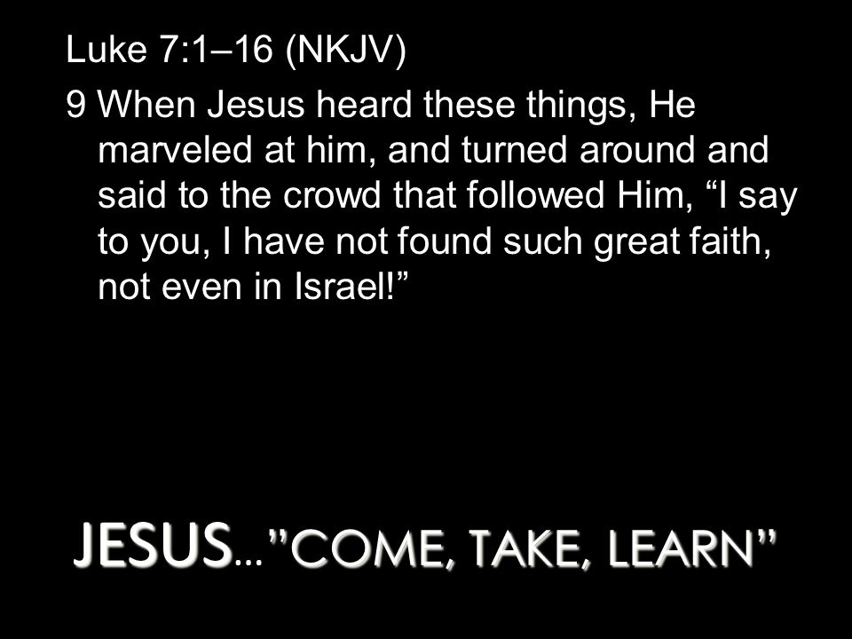 JESUS COME, TAKE, LEARN JESUS … COME, TAKE, LEARN Luke 7:1–16 (NKJV) 9 When Jesus heard these things, He marveled at him, and turned around and said to the crowd that followed Him, I say to you, I have not found such great faith, not even in Israel!