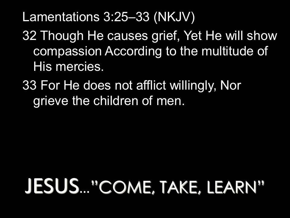 JESUS COME, TAKE, LEARN JESUS … COME, TAKE, LEARN Lamentations 3:25–33 (NKJV) 32 Though He causes grief, Yet He will show compassion According to the multitude of His mercies.