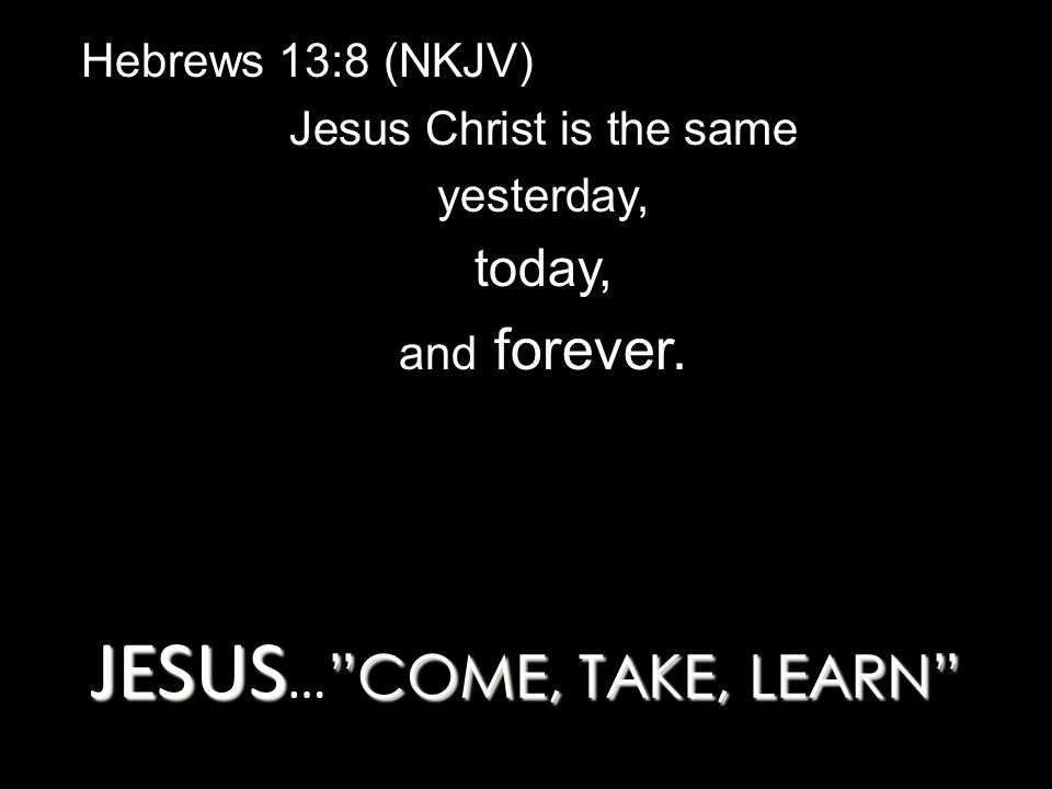JESUS COME, TAKE, LEARN JESUS … COME, TAKE, LEARN Hebrews 13:8 (NKJV) Jesus Christ is the same yesterday, today, and forever.