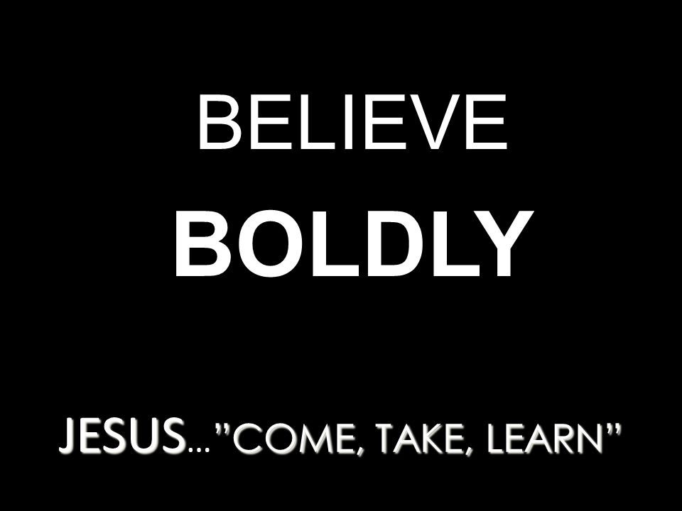JESUS COME, TAKE, LEARN JESUS … COME, TAKE, LEARN BELIEVE BOLDLY