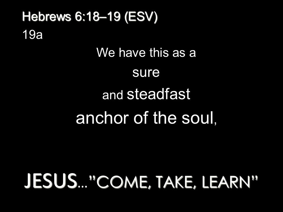 JESUS COME, TAKE, LEARN JESUS … COME, TAKE, LEARN Hebrews 6:18–19 (ESV) 19a We have this as a sure and steadfast anchor of the soul,