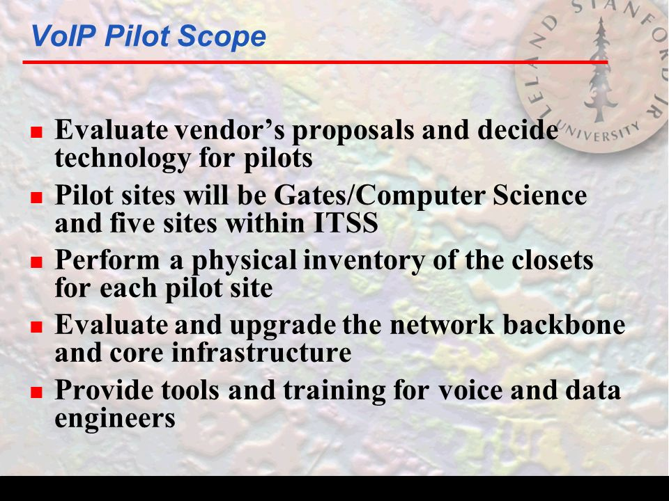 VoIP Pilot Scope n Evaluate vendor's proposals and decide technology for pilots n Pilot sites will be Gates/Computer Science and five sites within ITSS n Perform a physical inventory of the closets for each pilot site n Evaluate and upgrade the network backbone and core infrastructure n Provide tools and training for voice and data engineers