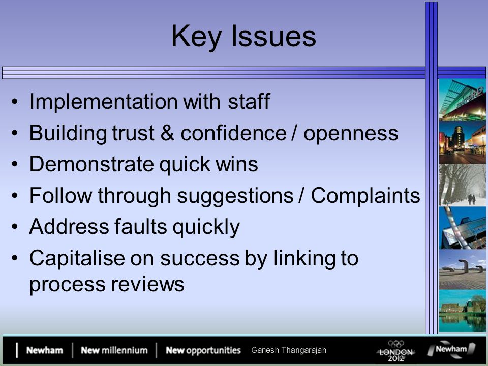 Key Issues Implementation with staff Building trust & confidence / openness Demonstrate quick wins Follow through suggestions / Complaints Address faults quickly Capitalise on success by linking to process reviews