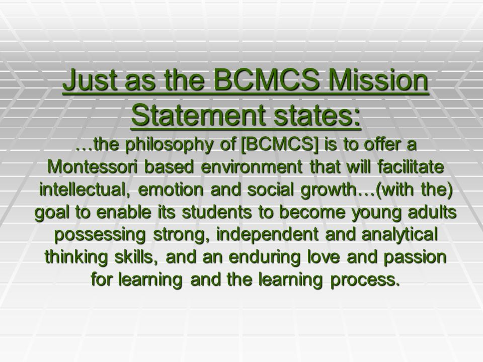 Just as the BCMCS Mission Statement states: …the philosophy of [BCMCS] is to offer a Montessori based environment that will facilitate intellectual, emotion and social growth…(with the) goal to enable its students to become young adults possessing strong, independent and analytical thinking skills, and an enduring love and passion for learning and the learning process.