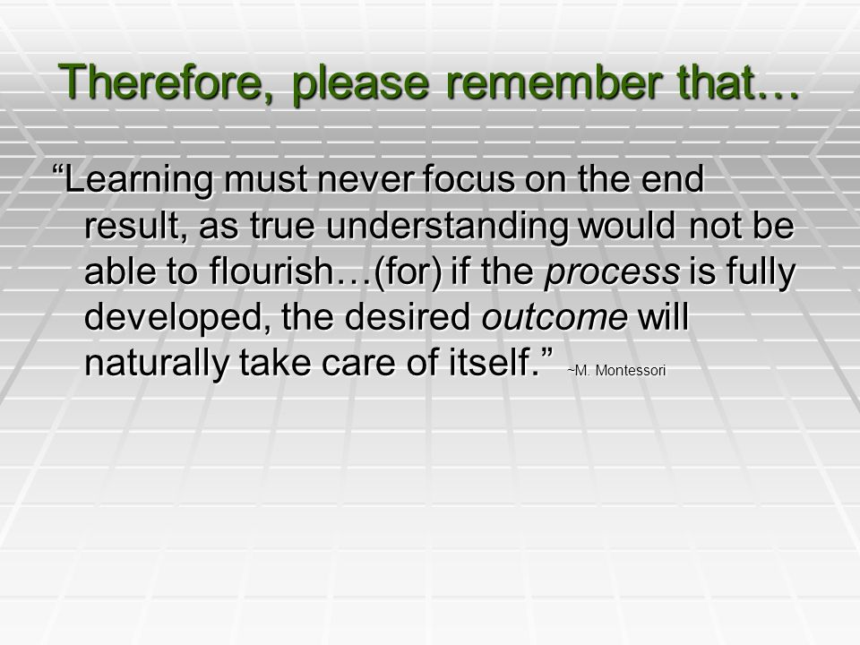 Therefore, please remember that… Learning must never focus on the end result, as true understanding would not be able to flourish…(for) if the process is fully developed, the desired outcome will naturally take care of itself. ~M.