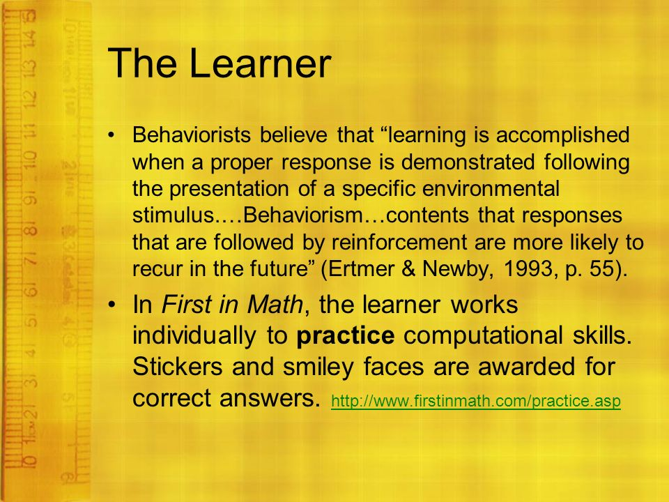 The Learner Behaviorists believe that learning is accomplished when a proper response is demonstrated following the presentation of a specific environmental stimulus.…Behaviorism…contents that responses that are followed by reinforcement are more likely to recur in the future (Ertmer & Newby, 1993, p.