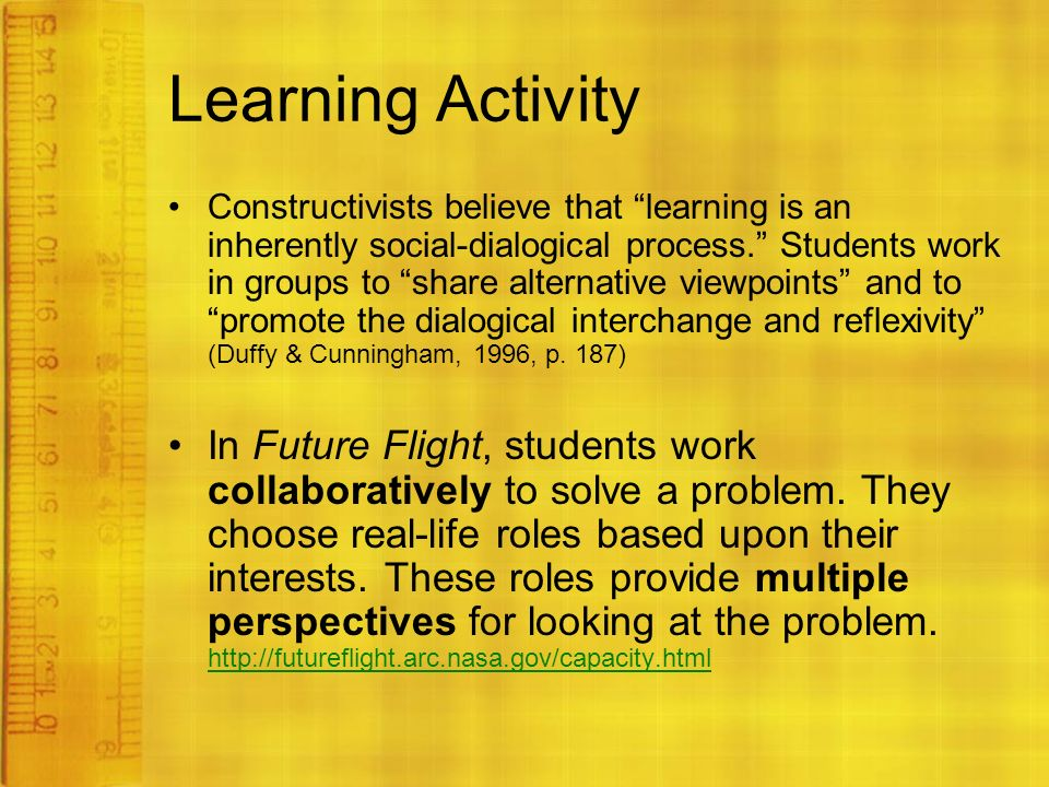Learning Activity Constructivists believe that learning is an inherently social-dialogical process. Students work in groups to share alternative viewpoints and to promote the dialogical interchange and reflexivity (Duffy & Cunningham, 1996, p.