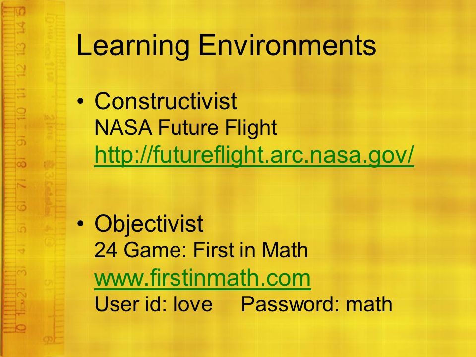 Learning Environments Constructivist NASA Future Flight     Objectivist 24 Game: First in Math   User id: love Password: math