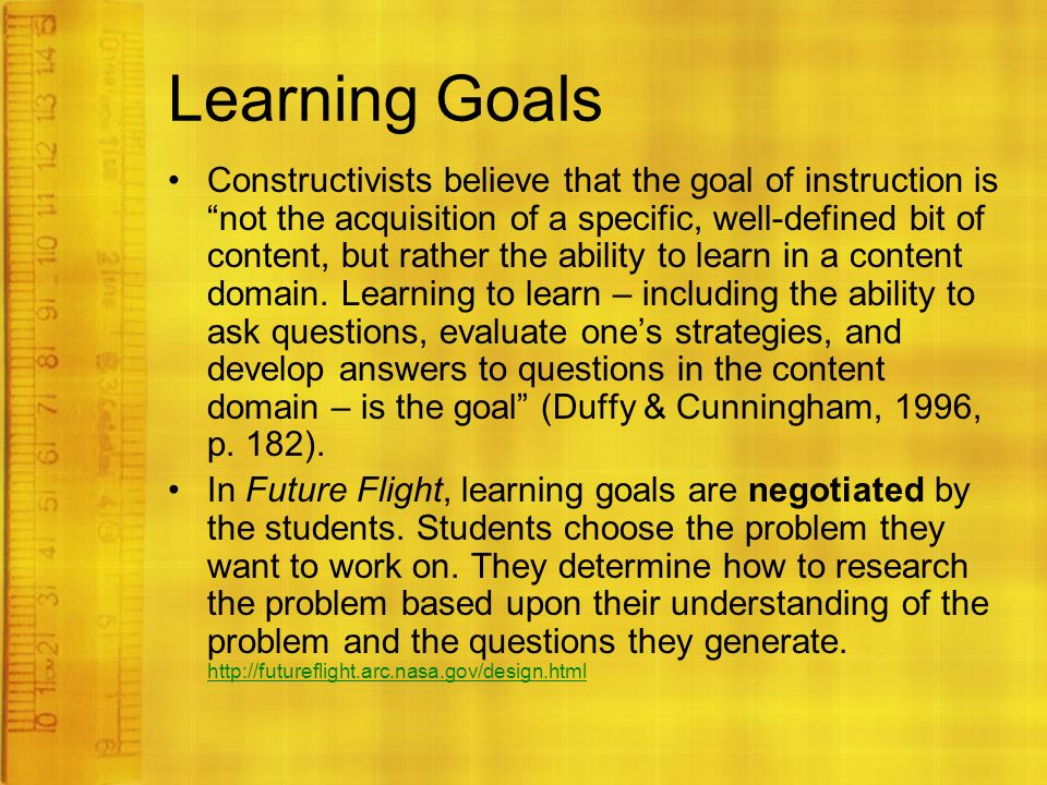 Learning Goals Constructivists believe that the goal of instruction is not the acquisition of a specific, well-defined bit of content, but rather the ability to learn in a content domain.