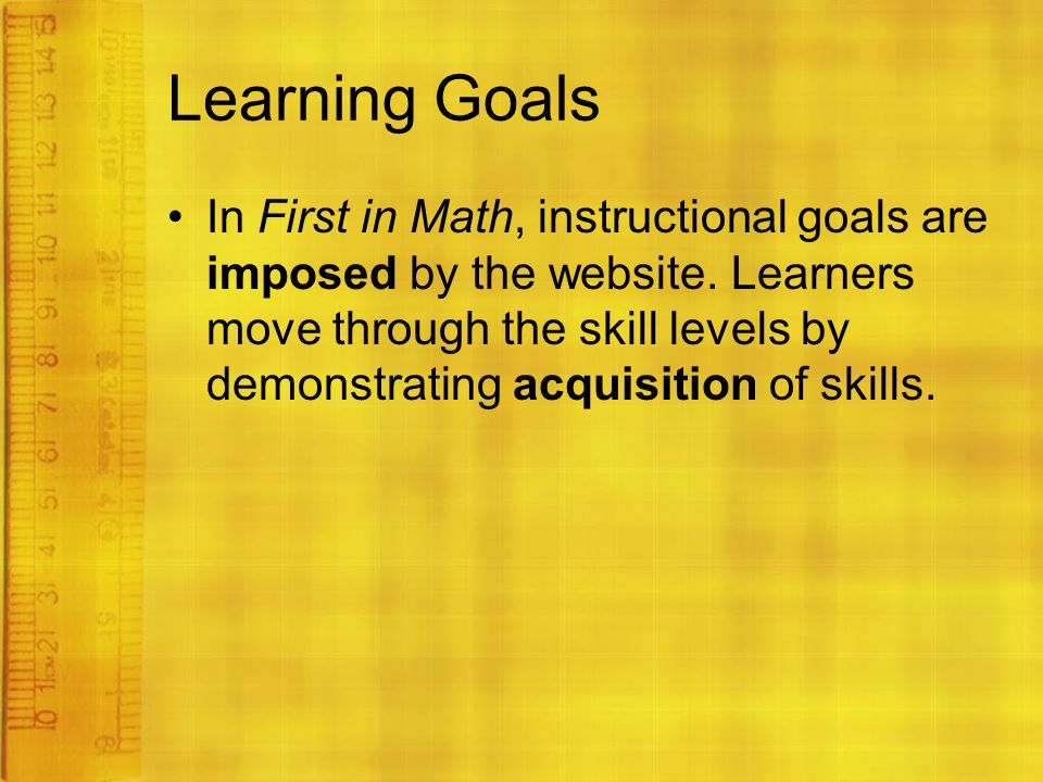 Learning Goals In First in Math, instructional goals are imposed by the website.